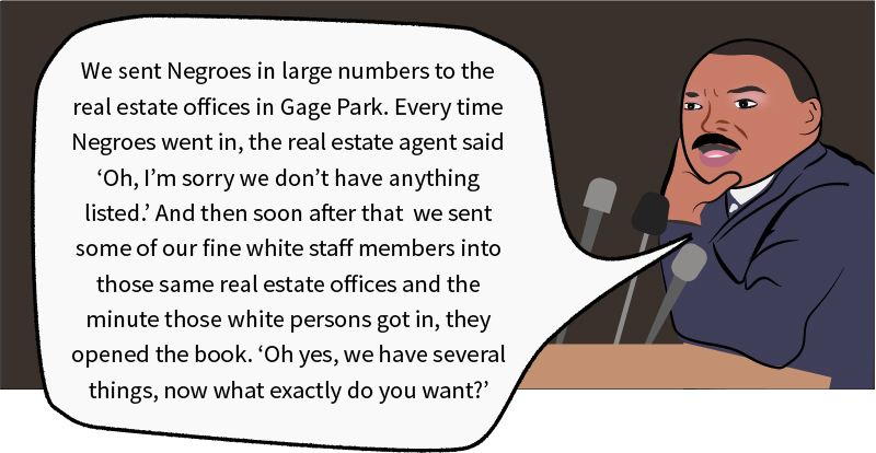 """Martin Luther King saying 'We sent Negroes in large numbers to the real estate offices in Gage Park. Every time Negroes went in, the real estate agent said, 'Oh, I'm sorry we don't have anything listed.' And then soon after that, we sent some of our fine white staff members into those same real estate offices, and the minute those white persons got in, they opened the book. """"Oh yes, we have several things, now what exactly do you want?'"""